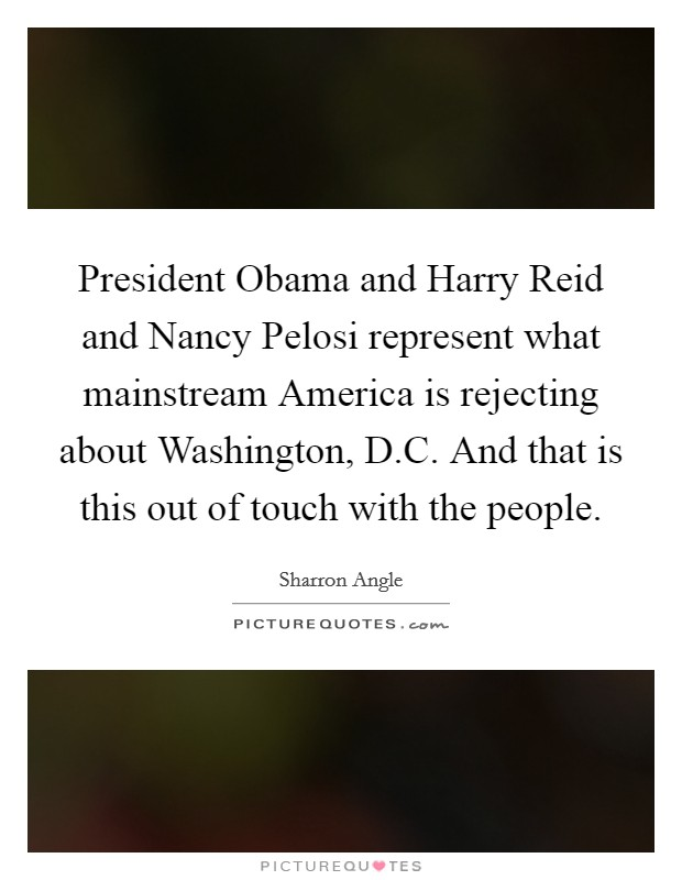 President Obama and Harry Reid and Nancy Pelosi represent what mainstream America is rejecting about Washington, D.C. And that is this out of touch with the people. Picture Quote #1