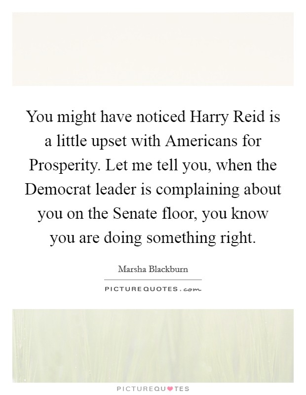 You might have noticed Harry Reid is a little upset with Americans for Prosperity. Let me tell you, when the Democrat leader is complaining about you on the Senate floor, you know you are doing something right Picture Quote #1