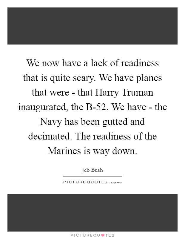 We now have a lack of readiness that is quite scary. We have planes that were - that Harry Truman inaugurated, the B-52. We have - the Navy has been gutted and decimated. The readiness of the Marines is way down Picture Quote #1