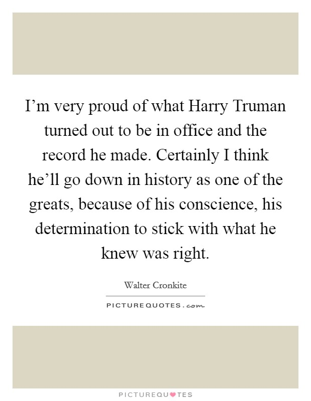 I'm very proud of what Harry Truman turned out to be in office and the record he made. Certainly I think he'll go down in history as one of the greats, because of his conscience, his determination to stick with what he knew was right Picture Quote #1