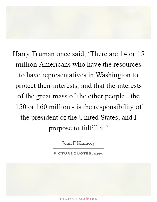 Harry Truman once said, 'There are 14 or 15 million Americans who have the resources to have representatives in Washington to protect their interests, and that the interests of the great mass of the other people - the 150 or 160 million - is the responsibility of the president of the United States, and I propose to fulfill it.' Picture Quote #1