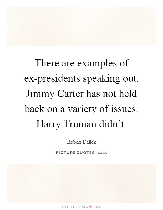 There are examples of ex-presidents speaking out. Jimmy Carter has not held back on a variety of issues. Harry Truman didn't Picture Quote #1