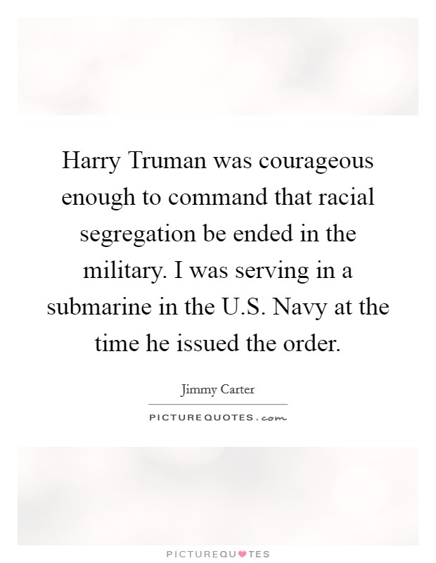Harry Truman was courageous enough to command that racial segregation be ended in the military. I was serving in a submarine in the U.S. Navy at the time he issued the order Picture Quote #1