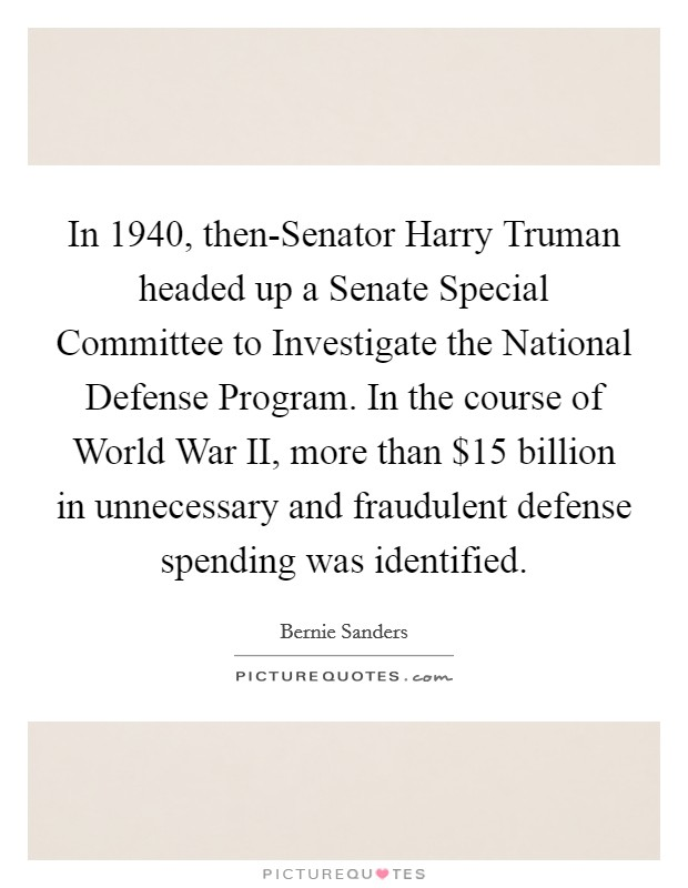 In 1940, then-Senator Harry Truman headed up a Senate Special Committee to Investigate the National Defense Program. In the course of World War II, more than $15 billion in unnecessary and fraudulent defense spending was identified Picture Quote #1
