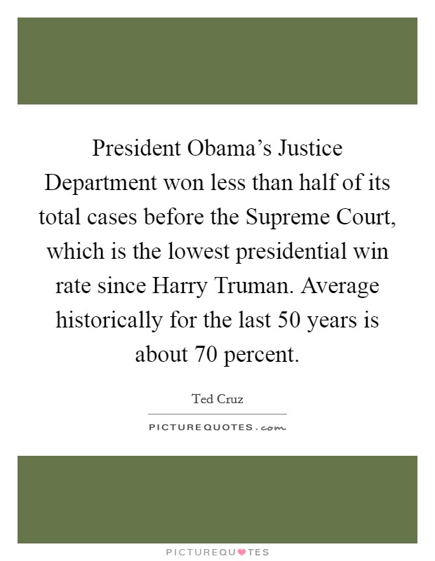 President Obama's Justice Department won less than half of its total cases before the Supreme Court, which is the lowest presidential win rate since Harry Truman. Average historically for the last 50 years is about 70 percent Picture Quote #1