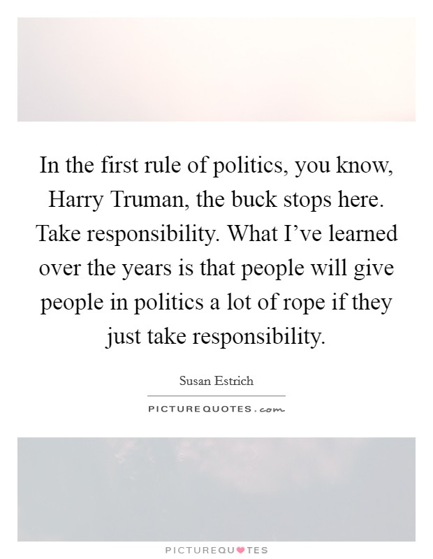 In the first rule of politics, you know, Harry Truman, the buck stops here. Take responsibility. What I've learned over the years is that people will give people in politics a lot of rope if they just take responsibility Picture Quote #1