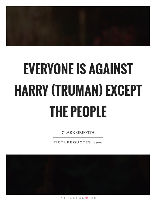 Everyone is against Harry (Truman) except the people Picture Quote #1