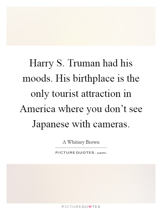 Harry S. Truman had his moods. His birthplace is the only tourist attraction in America where you don't see Japanese with cameras Picture Quote #1