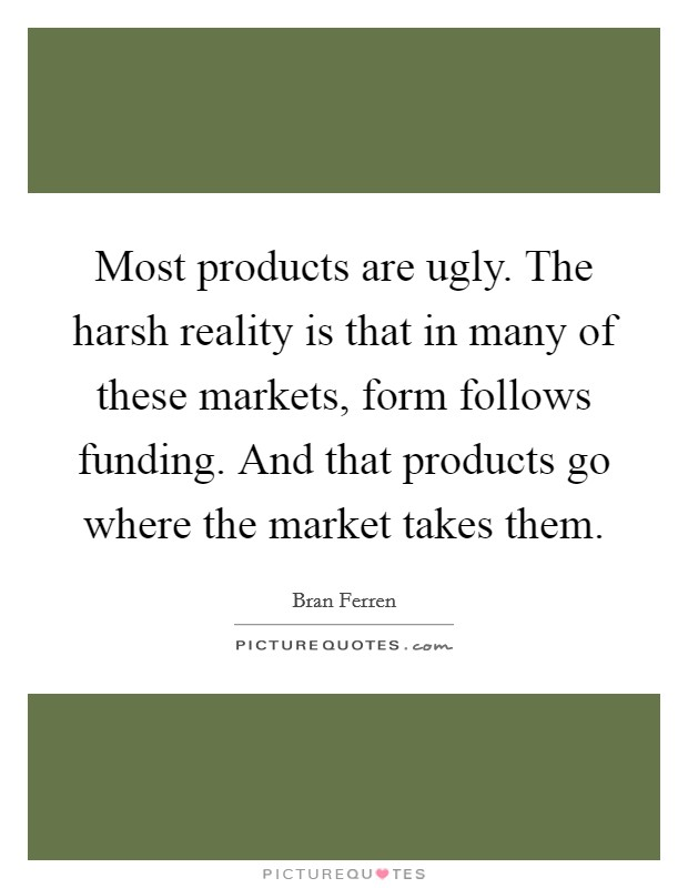 Most products are ugly. The harsh reality is that in many of these markets, form follows funding. And that products go where the market takes them Picture Quote #1