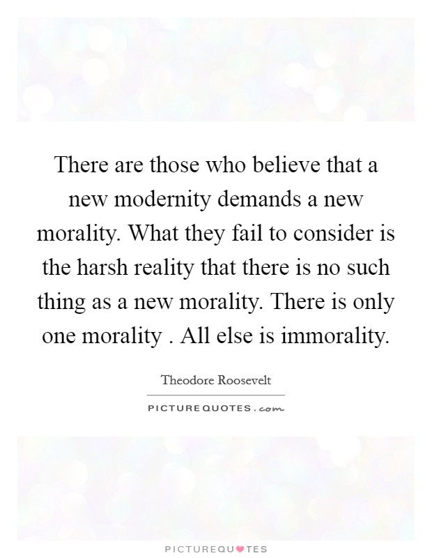 There are those who believe that a new modernity demands a new morality. What they fail to consider is the harsh reality that there is no such thing as a new morality. There is only one morality . All else is immorality. Picture Quote #1