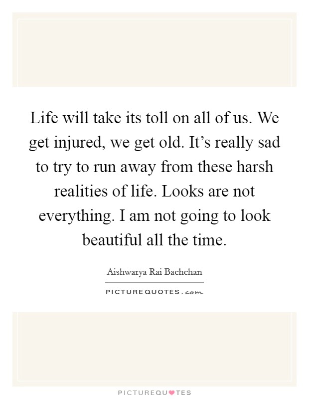 Life will take its toll on all of us. We get injured, we get old. It's really sad to try to run away from these harsh realities of life. Looks are not everything. I am not going to look beautiful all the time Picture Quote #1