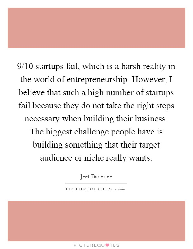 9/10 startups fail, which is a harsh reality in the world of entrepreneurship. However, I believe that such a high number of startups fail because they do not take the right steps necessary when building their business. The biggest challenge people have is building something that their target audience or niche really wants Picture Quote #1