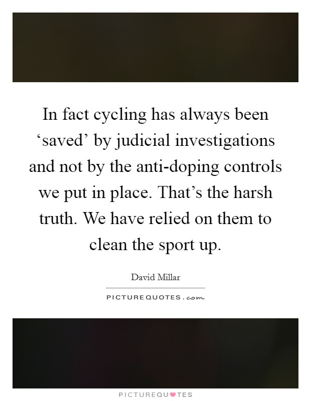 In fact cycling has always been 'saved' by judicial investigations and not by the anti-doping controls we put in place. That's the harsh truth. We have relied on them to clean the sport up. Picture Quote #1