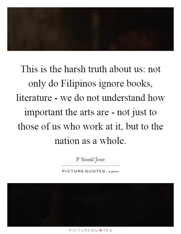 This is the harsh truth about us: not only do Filipinos ignore books, literature - we do not understand how important the arts are - not just to those of us who work at it, but to the nation as a whole Picture Quote #1