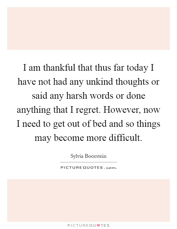 I am thankful that thus far today I have not had any unkind thoughts or said any harsh words or done anything that I regret. However, now I need to get out of bed and so things may become more difficult Picture Quote #1