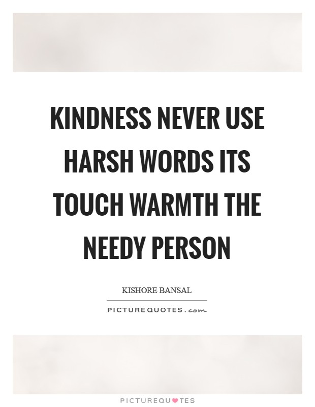 Kindness never use harsh words its touch warmth the needy person Picture Quote #1