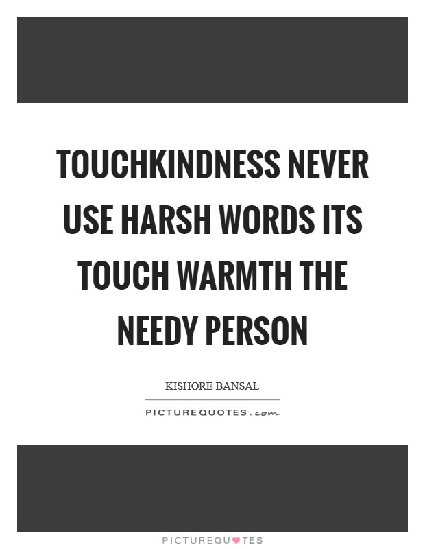 TouchKindness never use harsh words its touch warmth the needy person Picture Quote #1