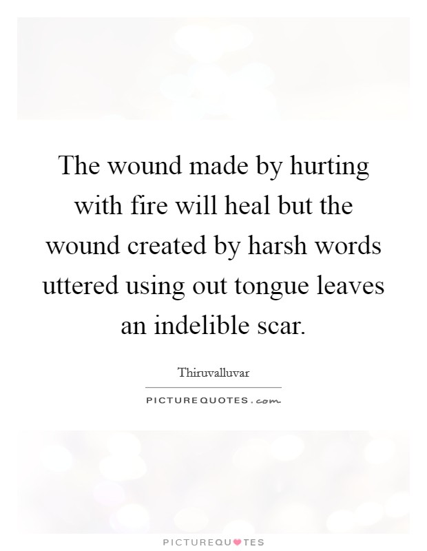 The wound made by hurting with fire will heal but the wound created by harsh words uttered using out tongue leaves an indelible scar Picture Quote #1