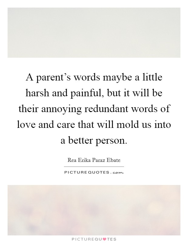 A parent's words maybe a little harsh and painful, but it will be their annoying redundant words of love and care that will mold us into a better person Picture Quote #1