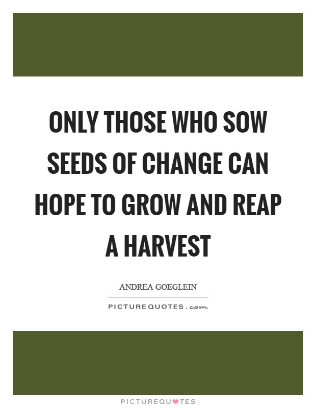 Only those who sow seeds of change can hope to grow and reap a harvest Picture Quote #1