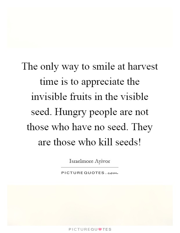 The only way to smile at harvest time is to appreciate the invisible fruits in the visible seed. Hungry people are not those who have no seed. They are those who kill seeds! Picture Quote #1