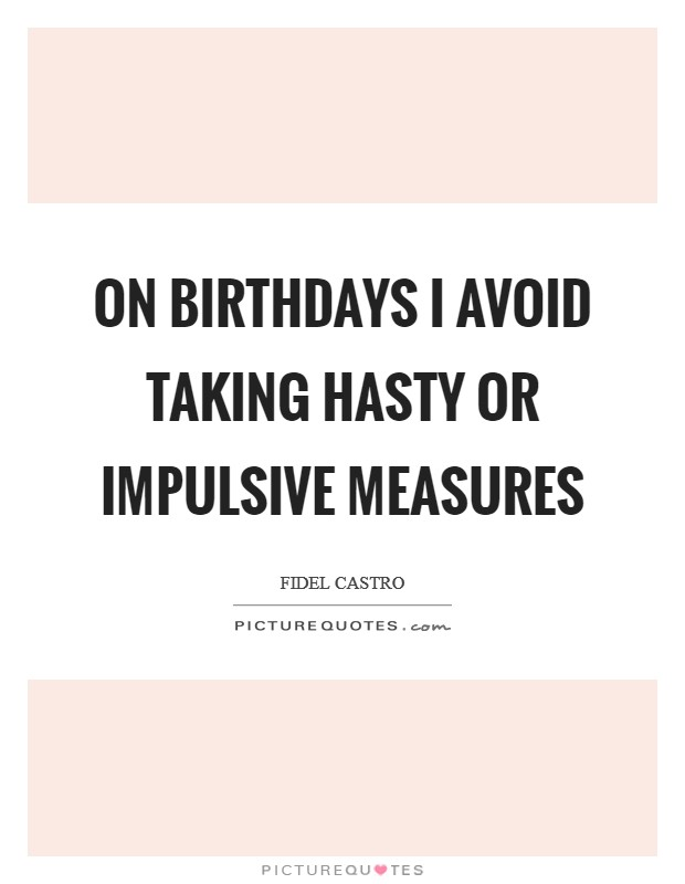 On birthdays I avoid taking hasty or impulsive measures Picture Quote #1
