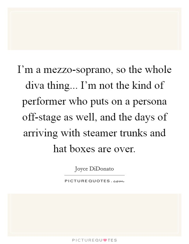 I'm a mezzo-soprano, so the whole diva thing... I'm not the kind of performer who puts on a persona off-stage as well, and the days of arriving with steamer trunks and hat boxes are over Picture Quote #1