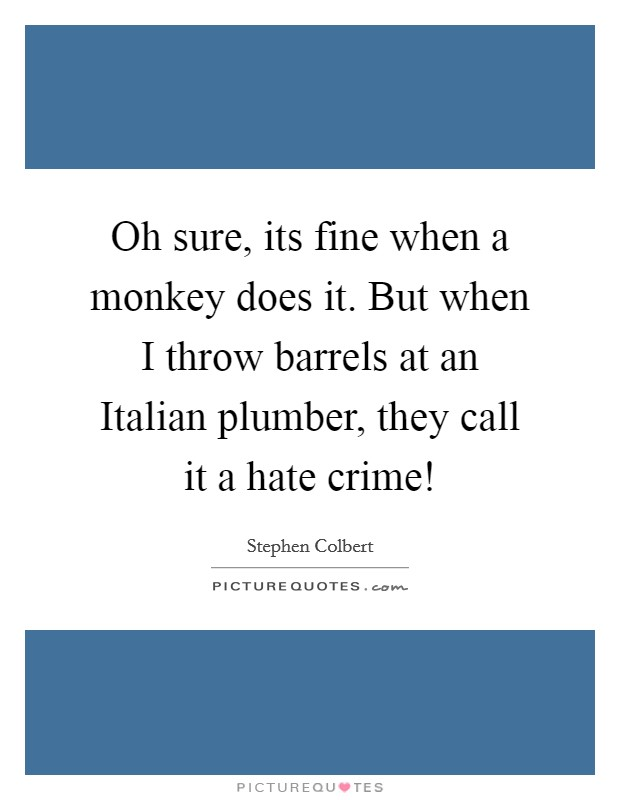 Oh sure, its fine when a monkey does it. But when I throw barrels at an Italian plumber, they call it a hate crime! Picture Quote #1