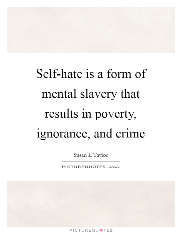 Self-hate is a form of mental slavery that results in poverty, ignorance, and crime Picture Quote #1