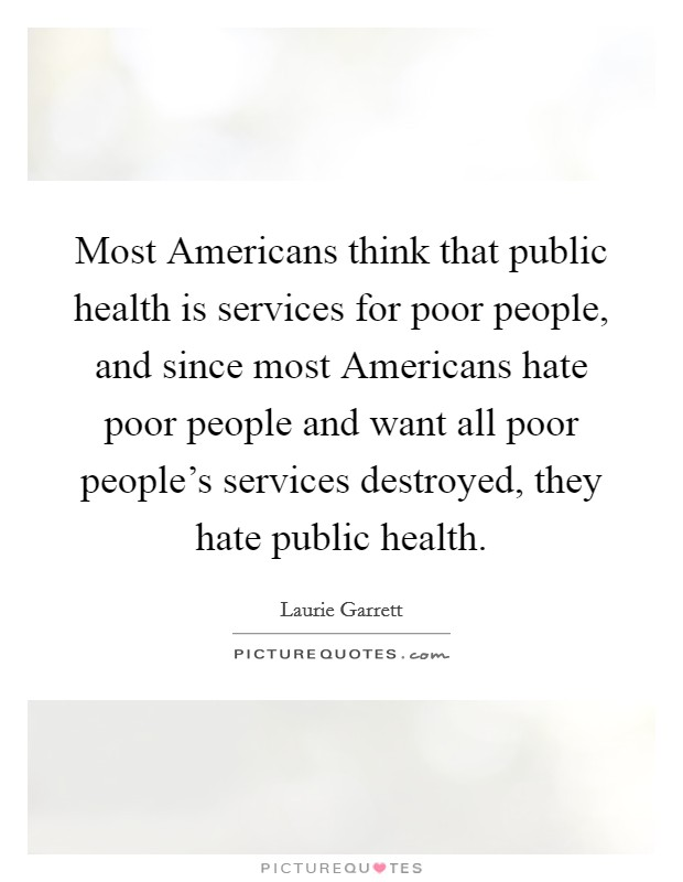 Most Americans think that public health is services for poor people, and since most Americans hate poor people and want all poor people's services destroyed, they hate public health Picture Quote #1
