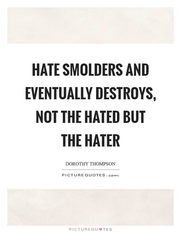 Hate smolders and eventually destroys, not the hated but the hater Picture Quote #1
