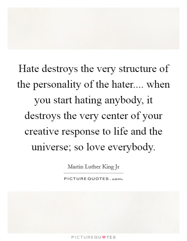 Hate destroys the very structure of the personality of the hater.... when you start hating anybody, it destroys the very center of your creative response to life and the universe; so love everybody Picture Quote #1