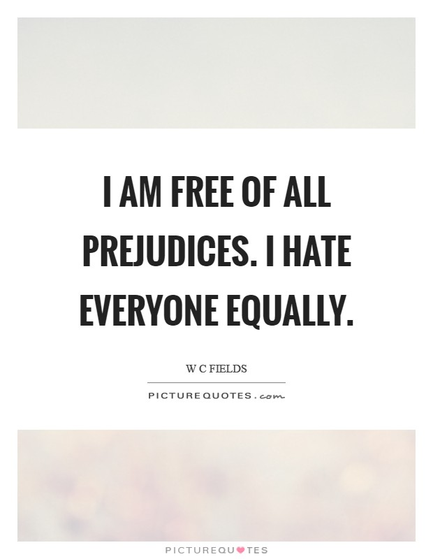 I am free of all prejudices. I hate everyone equally Picture Quote #1
