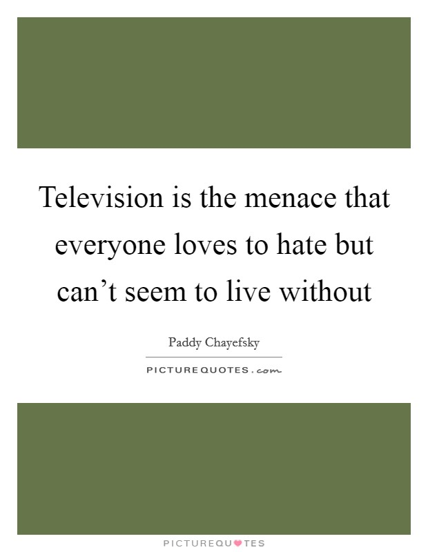 Television is the menace that everyone loves to hate but can't seem to live without Picture Quote #1