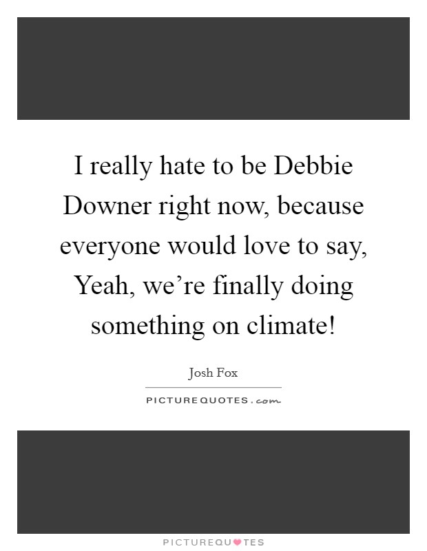 I really hate to be Debbie Downer right now, because everyone would love to say, Yeah, we're finally doing something on climate! Picture Quote #1