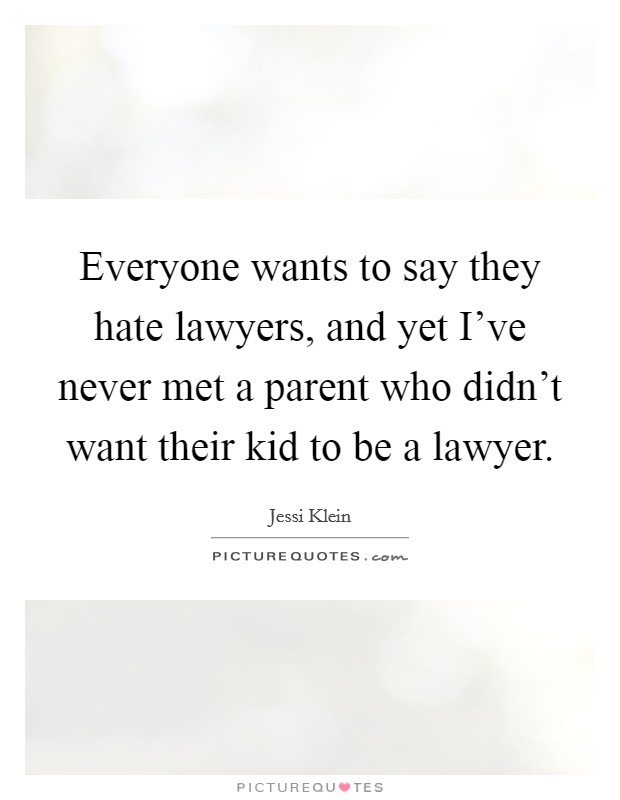 Everyone wants to say they hate lawyers, and yet I've never met a parent who didn't want their kid to be a lawyer Picture Quote #1