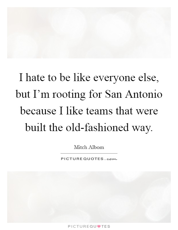 I hate to be like everyone else, but I'm rooting for San Antonio because I like teams that were built the old-fashioned way Picture Quote #1