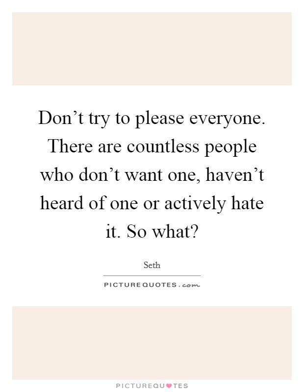 Don't try to please everyone. There are countless people who don't want one, haven't heard of one or actively hate it. So what? Picture Quote #1