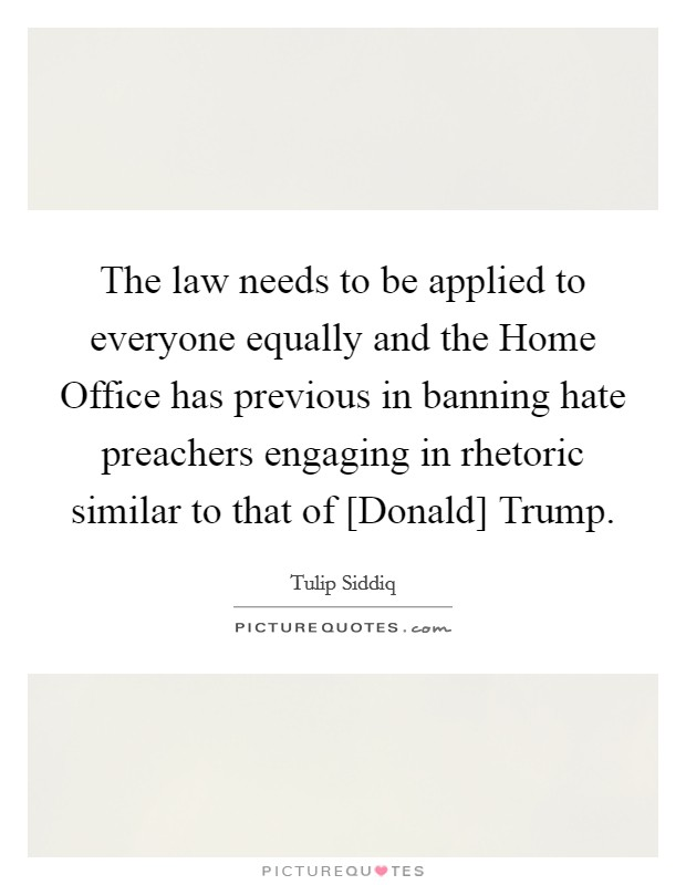 The law needs to be applied to everyone equally and the Home Office has previous in banning hate preachers engaging in rhetoric similar to that of [Donald] Trump Picture Quote #1