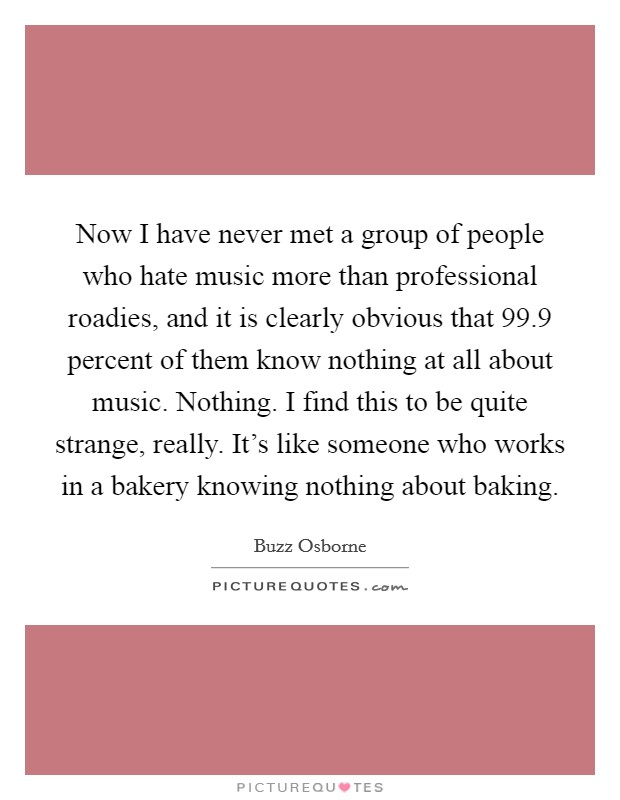 Now I have never met a group of people who hate music more than professional roadies, and it is clearly obvious that 99.9 percent of them know nothing at all about music. Nothing. I find this to be quite strange, really. It's like someone who works in a bakery knowing nothing about baking Picture Quote #1