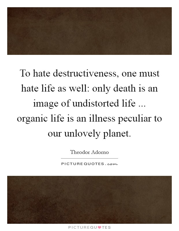 To hate destructiveness, one must hate life as well: only death is an image of undistorted life ... organic life is an illness peculiar to our unlovely planet Picture Quote #1
