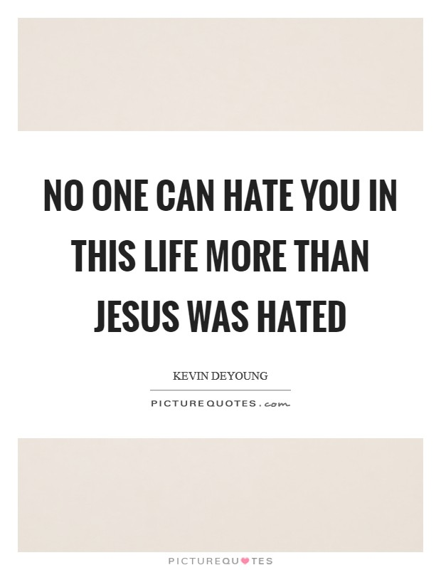 No one can hate you in this life more than Jesus was hated Picture Quote #1