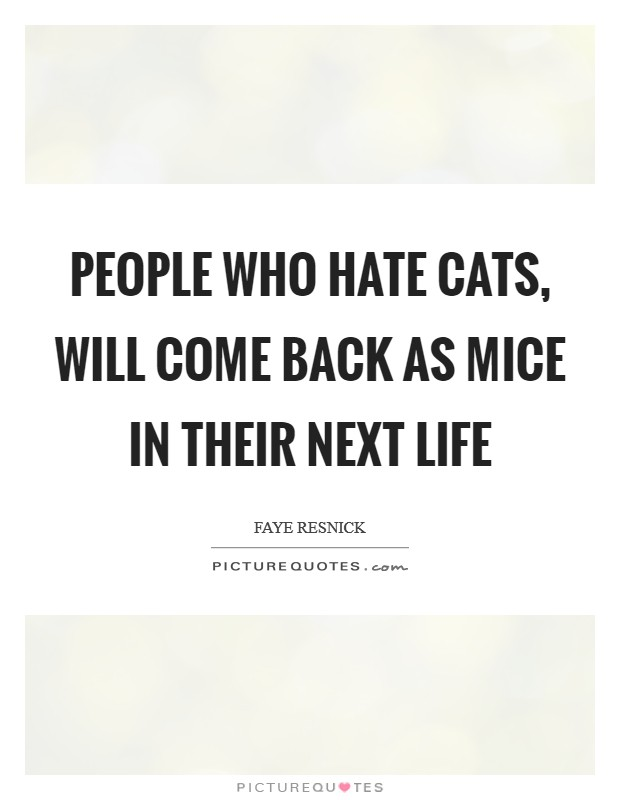 People who hate cats, will come back as mice in their next life Picture Quote #1