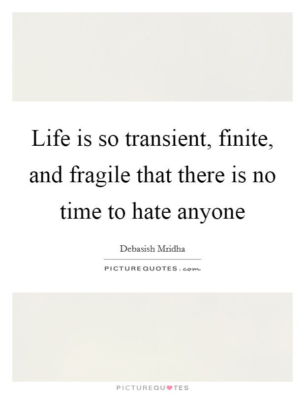 Life is so transient, finite, and fragile that there is no time to hate anyone Picture Quote #1