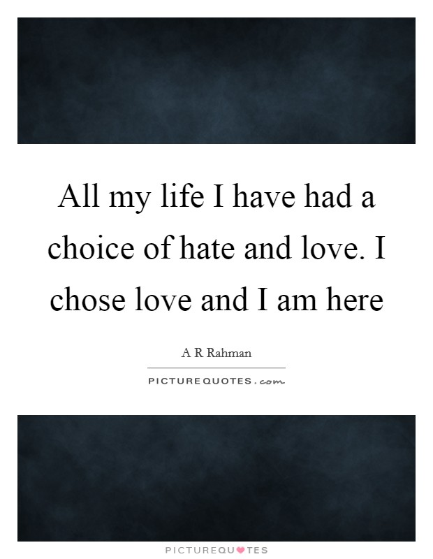 All my life I have had a choice of hate and love. I chose love and I am here Picture Quote #1