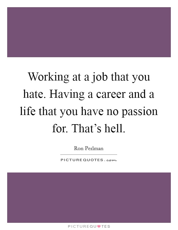 Working at a job that you hate. Having a career and a life that you have no passion for. That's hell Picture Quote #1