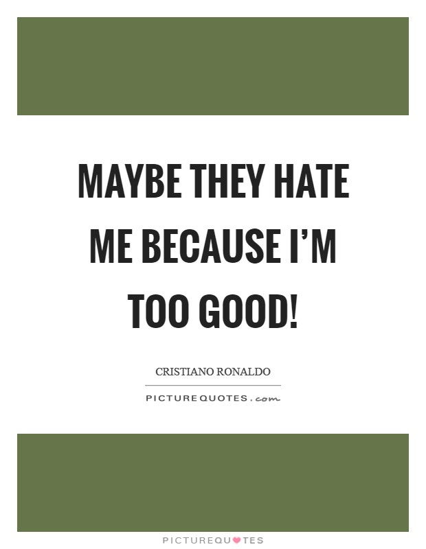 Maybe they hate me because I'm too good! Picture Quote #1