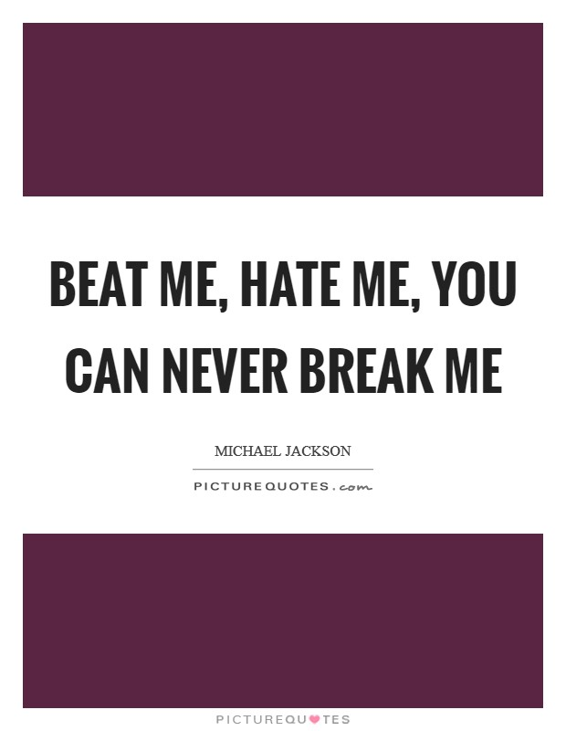 Beat me, hate me, you can never break me Picture Quote #1