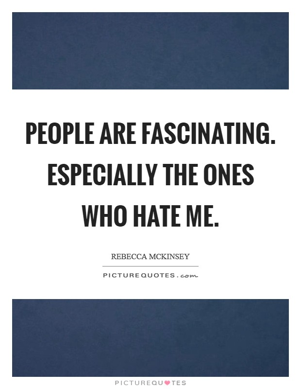 People are fascinating. Especially the ones who hate me Picture Quote #1