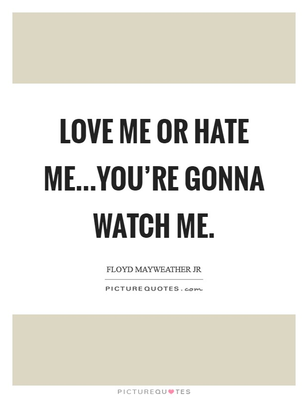 Love me or hate me...you're gonna watch me. Picture Quote #1